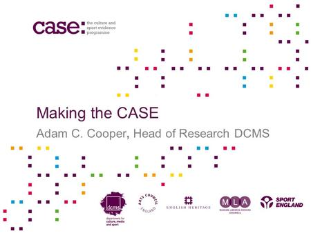 Making the CASE Adam C. Cooper, Head of Research DCMS.