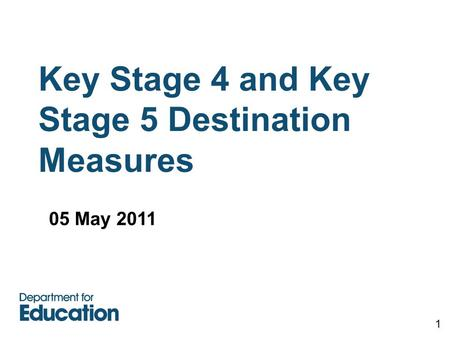 Key Stage 4 and Key Stage 5 Destination Measures 1 05 May 2011.