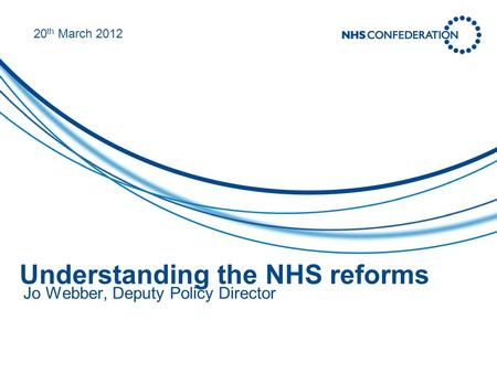 Understanding the NHS reforms Jo Webber, Deputy Policy Director 20 th March 2012.
