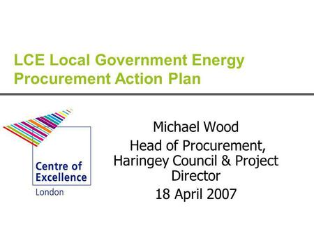 LCE Local Government Energy Procurement Action Plan Michael Wood Head of Procurement, Haringey Council & Project Director 18 April 2007.