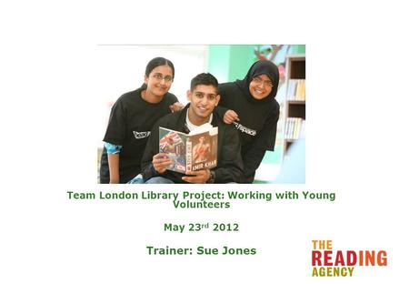 Team London Library Project: Working with Young Volunteers May 23 rd 2012 Trainer: Sue Jones.