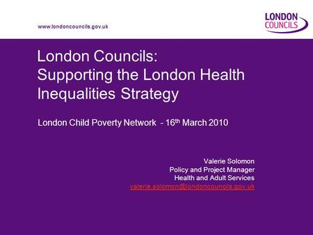 Www.londoncouncils.gov.uk London Councils: Supporting the London Health Inequalities Strategy London Child Poverty Network - 16 th March 2010 Valerie Solomon.
