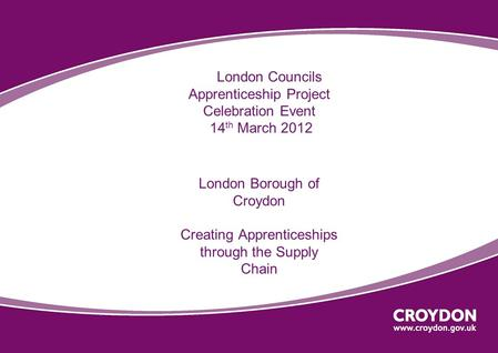 London Councils Apprenticeship Project Celebration Event 14 th March 2012 London Borough of Croydon Creating Apprenticeships through the Supply Chain.