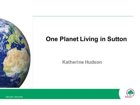 One Planet Living in Sutton Katherine Hudson. One Planet Living Based on eco-footprints. Eco-footprint: The resources the planet produces for us (our.