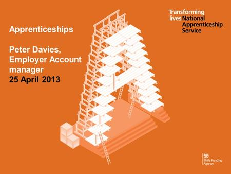 Apprenticeships Peter Davies, Employer Account manager 25 April 2013.