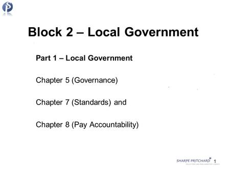 Block 2 – Local Government Part 1 – Local Government Chapter 5 (Governance) Chapter 7 (Standards) and Chapter 8 (Pay Accountability) 1.