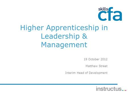 Higher Apprenticeship in Leadership & Management 19 October 2012 Matthew Street Interim Head of Development.