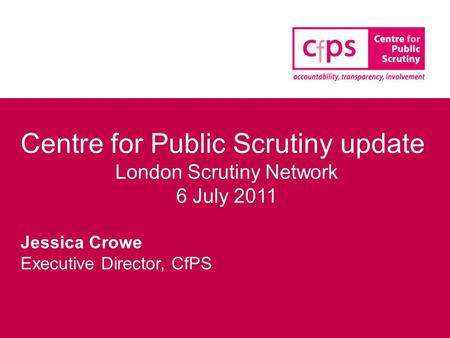 Centre for Public Scrutiny update London Scrutiny Network 6 July 2011 Jessica Crowe Executive Director, CfPS.