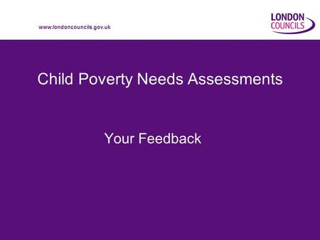 Www.londoncouncils.gov.uk Child Poverty Needs Assessments Your Feedback.