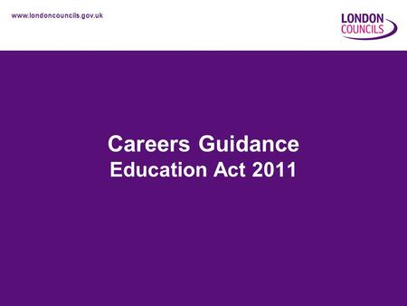 Www.londoncouncils.gov.uk Careers Guidance Education Act 2011.