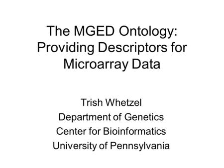 The MGED Ontology: Providing Descriptors for Microarray Data Trish Whetzel Department of Genetics Center for Bioinformatics University of Pennsylvania.