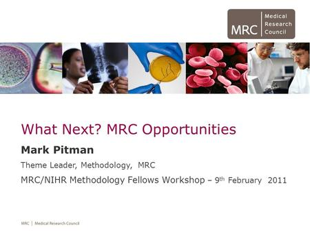 What Next? MRC Opportunities Mark Pitman Theme Leader, Methodology, MRC MRC/NIHR Methodology Fellows Workshop – 9 th February 2011.