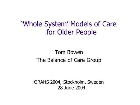 Whole System Models of Care for Older People Tom Bowen The Balance of Care Group ORAHS 2004, Stockholm, Sweden 28 June 2004.