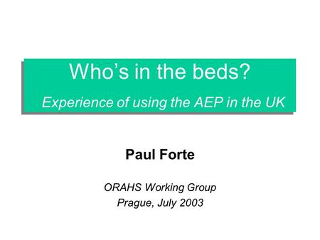 Whos in the beds? Experience of using the AEP in the UK Paul Forte ORAHS Working Group Prague, July 2003.