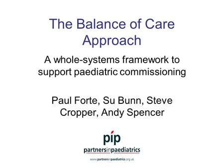 The Balance of Care Approach A whole-systems framework to support paediatric commissioning Paul Forte, Su Bunn, Steve Cropper, Andy Spencer.