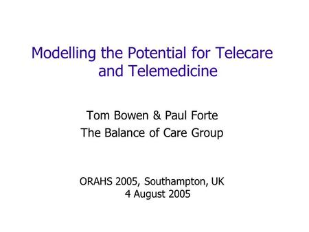 Modelling the Potential for Telecare and Telemedicine Tom Bowen & Paul Forte The Balance of Care Group ORAHS 2005, Southampton, UK 4 August 2005.