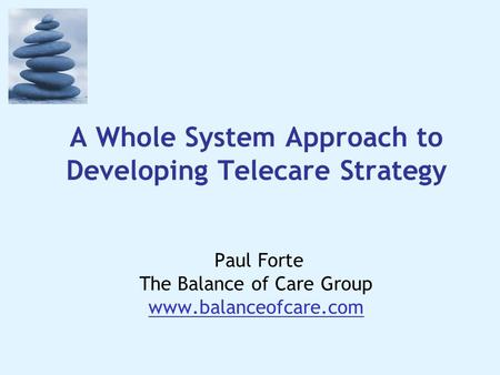 A Whole System Approach to Developing Telecare Strategy Paul Forte The Balance of Care Group www.balanceofcare.com.