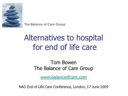 Alternatives to hospital for end of life care Tom Bowen The Balance of Care Group www.balanceofcare.com NAO End of Life Care Conference, London, 17 June.