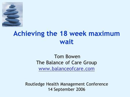 Achieving the 18 week maximum wait Tom Bowen The Balance of Care Group www.balanceofcare.com Routledge Health Management Conference 14 September 2006.