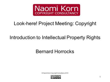 1 Look-here! Project Meeting: Copyright Introduction to Intellectual Property Rights Bernard Horrocks © Naomi Korn Copyright Consultancy 2010.
