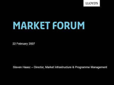 Market forum 22 February 2007 Steven Haasz – Director, Market Infrastructure & Programme Management.
