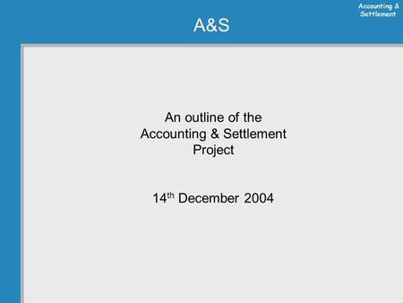 Accounting & Settlement A&S An outline of the Accounting & Settlement Project 14 th December 2004.