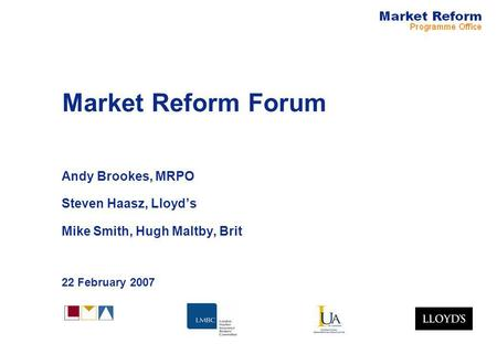 Market Reform Forum Andy Brookes, MRPO Steven Haasz, Lloyds Mike Smith, Hugh Maltby, Brit 22 February 2007.