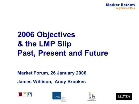 2006 Objectives & the LMP Slip Past, Present and Future Market Forum, 26 January 2006 James Willison, Andy Brookes.