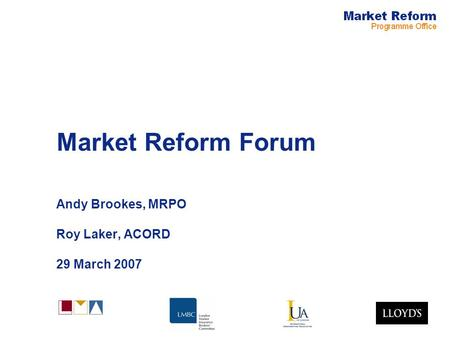 Market Reform Forum Andy Brookes, MRPO Roy Laker, ACORD 29 March 2007.