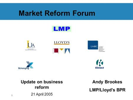 1 Market Reform Forum Update on business reform 21 April 2005 Andy Brookes LMP/Lloyds BPR.