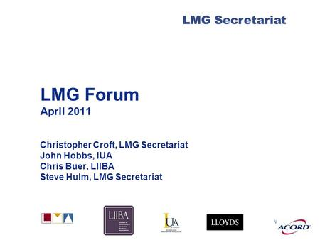 With LMG Secretariat LMG Forum April 2011 Christopher Croft, LMG Secretariat John Hobbs, IUA Chris Buer, LIIBA Steve Hulm, LMG Secretariat.