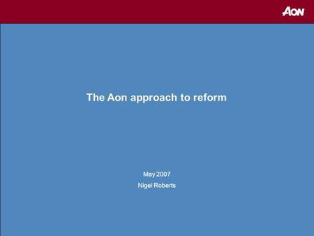 1 The Aon approach to reform May 2007 Nigel Roberts.