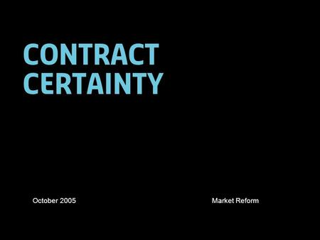 Contract certainty October 2005Market Reform. 2 Structure of presentation The FSA challenge Measurement and targets Defining contract certainty Responsibilities: