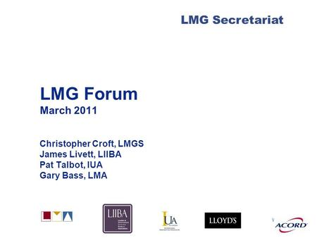 With LMG Secretariat LMG Forum March 2011 Christopher Croft, LMGS James Livett, LIIBA Pat Talbot, IUA Gary Bass, LMA.