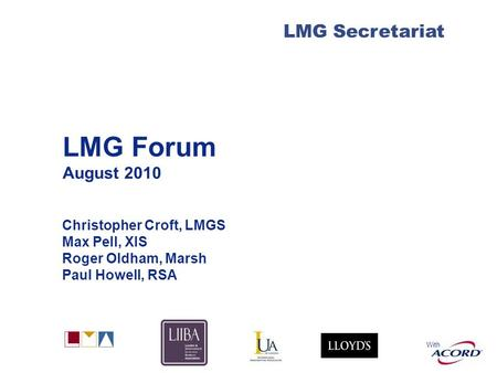 With LMG Secretariat LMG Forum August 2010 Christopher Croft, LMGS Max Pell, XIS Roger Oldham, Marsh Paul Howell, RSA.