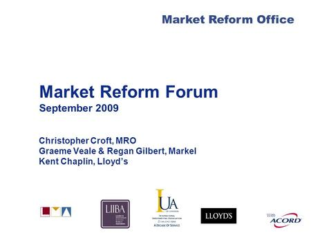 With Market Reform Office Market Reform Forum September 2009 Christopher Croft, MRO Graeme Veale & Regan Gilbert, Markel Kent Chaplin, Lloyds.