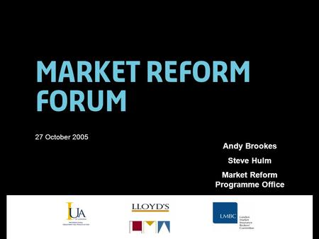 Market Reform Forum 27 October 2005 Andy Brookes Steve Hulm Market Reform Programme Office.