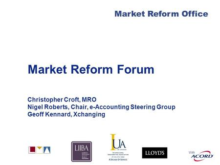 With Market Reform Office Market Reform Forum Christopher Croft, MRO Nigel Roberts, Chair, e-Accounting Steering Group Geoff Kennard, Xchanging.