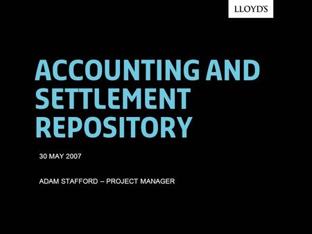 Accounting and settlement repository 30 MAY 2007 ADAM STAFFORD – PROJECT MANAGER.