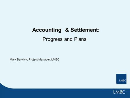 Accounting & Settlement: Progress and Plans Mark Barwick, Project Manager, LMBC.