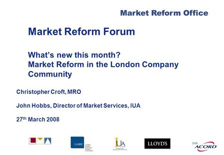 With Market Reform Office Market Reform Forum Whats new this month? Market Reform in the London Company Community Christopher Croft, MRO John Hobbs, Director.