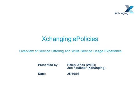 Xchanging ePolicies Overview of Service Offering and Willis Service Usage Experience Presented by : Helen Dines (Willis) Jon Faulkner (Xchanging) Date:
