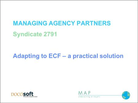 MANAGING AGENCY PARTNERS Syndicate 2791 Adapting to ECF – a practical solution.