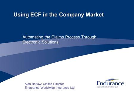 Using ECF in the Company Market Alan Barlow: Claims Director Endurance Worldwide Insurance Ltd Automating the Claims Process Through Electronic Solutions.