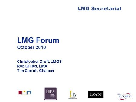 With LMG Secretariat LMG Forum October 2010 Christopher Croft, LMGS Rob Gillies, LMA Tim Carroll, Chaucer.