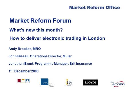 With Market Reform Office Market Reform Forum Whats new this month? How to deliver electronic trading in London Andy Brookes, MRO John Bissell, Operations.