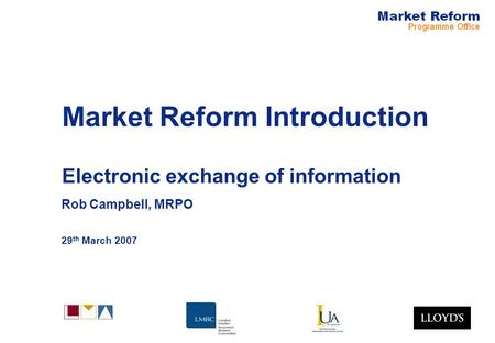 Market Reform Introduction Electronic exchange of information Rob Campbell, MRPO 29 th March 2007.