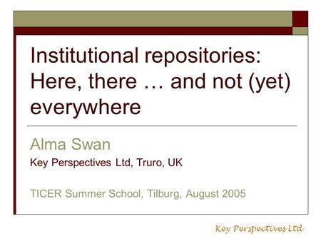 Institutional repositories: Here, there … and not (yet) everywhere Alma Swan Key Perspectives Ltd, Truro, UK TICER Summer School, Tilburg, August 2005.