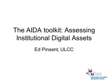 The AIDA toolkit: Assessing Institutional Digital Assets Ed Pinsent, ULCC.