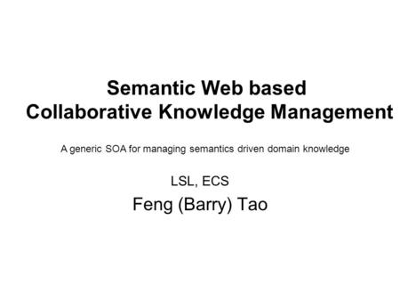 Semantic Web based Collaborative Knowledge Management LSL, ECS Feng (Barry) Tao A generic SOA for managing semantics driven domain knowledge.